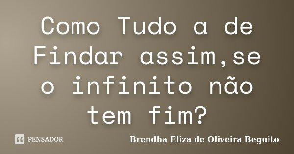 Como Tudo a de Findar assim,se o infinito não tem fim?... Frase de Brendha Eliza de Oliveira Beguito.