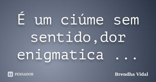 É um ciúme sem sentido,dor enigmatica ...... Frase de Brendha Vidal.