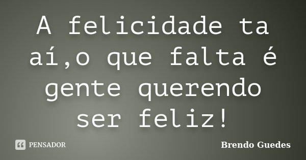 A felicidade ta aí,o que falta é gente querendo ser feliz!... Frase de Brendo Guedes.