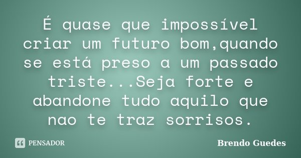 É quase que impossível criar um futuro bom,quando se está preso a um passado triste...Seja forte e abandone tudo aquilo que nao te traz sorrisos.... Frase de Brendo Guedes.