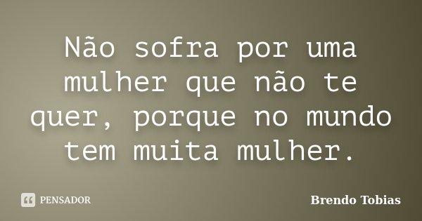 Não sofra por uma mulher que não te quer, porque no mundo tem muita mulher.... Frase de Brendo Tobias.