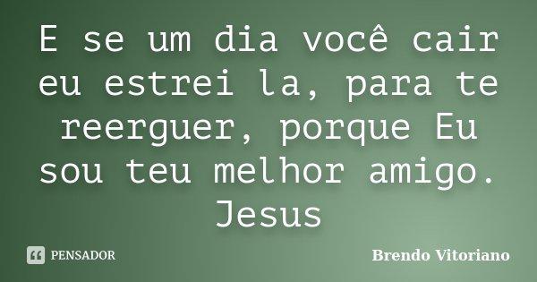 E se um dia você cair eu estrei la, para te reerguer, porque Eu sou teu melhor amigo. Jesus... Frase de Brendo Vitoriano.