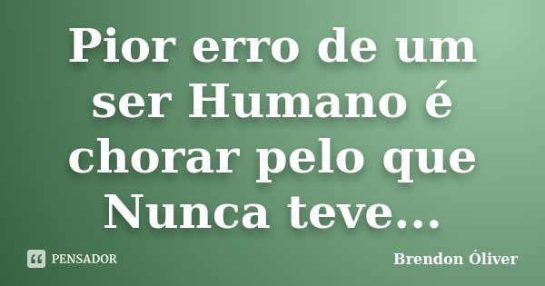 Pior erro de um ser Humano é chorar pelo que Nunca teve...... Frase de Brendon Óliver.
