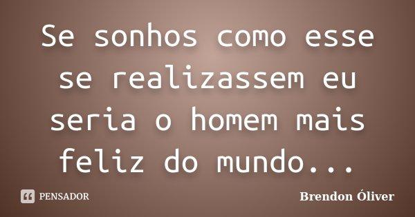 Se sonhos como esse se realizassem eu seria o homem mais feliz do mundo...... Frase de Brendon Óliver.