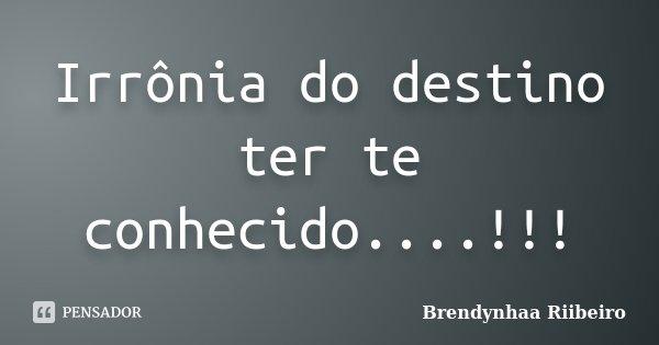 Irrônia do destino ter te conhecido....!!!... Frase de Brendynhaa Riibeiro.
