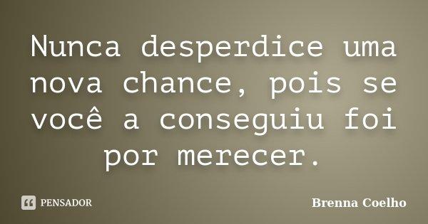 Nunca desperdice uma nova chance, pois se você a conseguiu foi por merecer.... Frase de Brenna Coelho.
