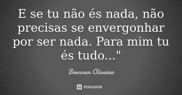"""E se tu não és nada, não precisas se envergonhar por ser nada. Para mim tu és tudo...""""... Frase de Brenner Oliveira."""