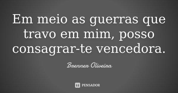 Em meio as guerras que travo em mim, posso consagrar-te vencedora.... Frase de Brenner Oliveira.
