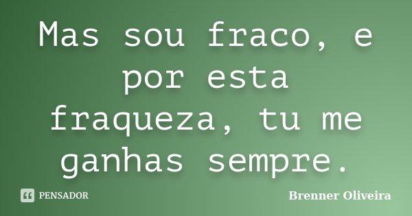 Mas sou fraco, e por esta fraqueza, tu me ganhas sempre.... Frase de Brenner Oliveira.