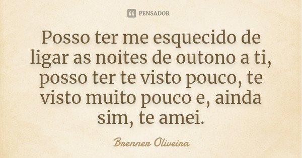 Posso ter me esquecido de ligar as noites de outono a ti, posso ter te visto pouco, te visto muito pouco e, ainda sim, te amei.... Frase de Brenner Oliveira.