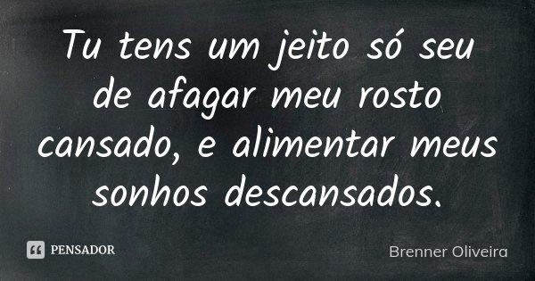 Tu tens um jeito só seu de afagar meu rosto cansado, e alimentar meus sonhos descansados.... Frase de Brenner Oliveira.