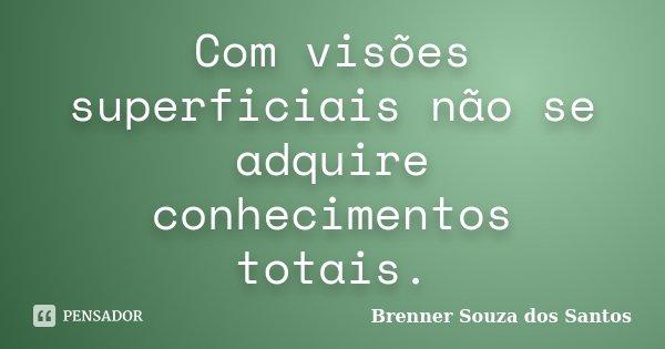 Com visões superficiais não se adquire conhecimentos totais.... Frase de Brenner Souza dos Santos.