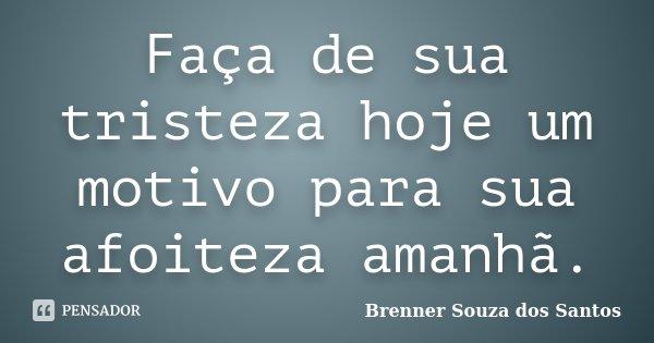 Faça de sua tristeza hoje um motivo para sua afoiteza amanhã.... Frase de Brenner Souza dos Santos.