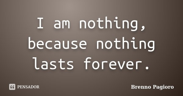 I am nothing, because nothing lasts forever.... Frase de Brenno Pagioro.