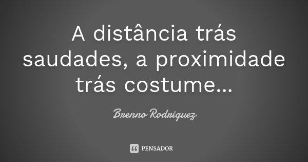 A distância trás saudades, a proximidade trás costume...... Frase de Brenno Rodriguez.