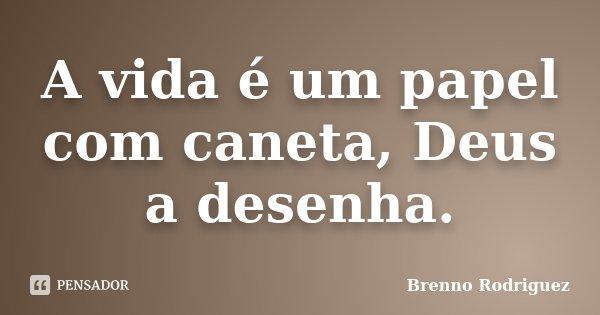A vida é um papel com caneta, Deus a desenha.... Frase de Brenno Rodriguez.