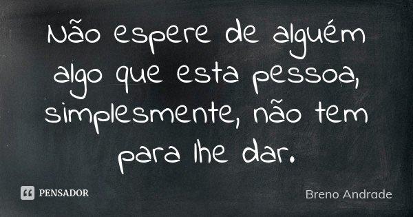 NÃO ESPERE DE ALGUÉM ALGO QUE ESTA PESSOA, SIMPLESMENTE, NÃO TEM PARA LHE DAR.... Frase de Breno Andrade.