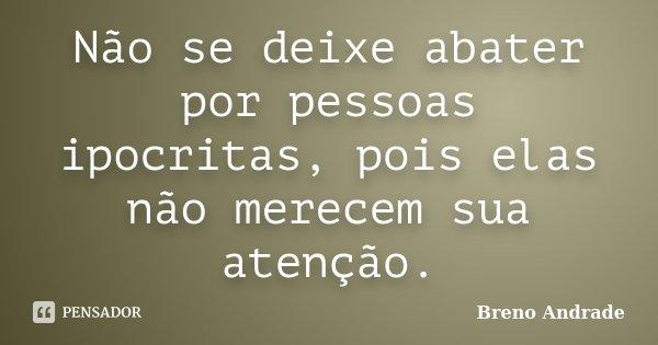 Não se deixe abater por pessoas ipocritas, pois elas não merecem sua atenção.... Frase de Breno Andrade.