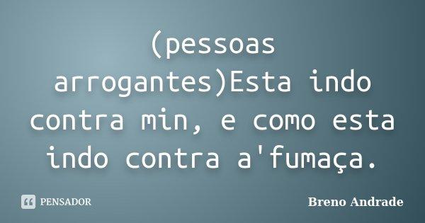 (pessoas arrogantes)Esta indo contra min, e como esta indo contra a'fumaça.... Frase de Breno Andrade.