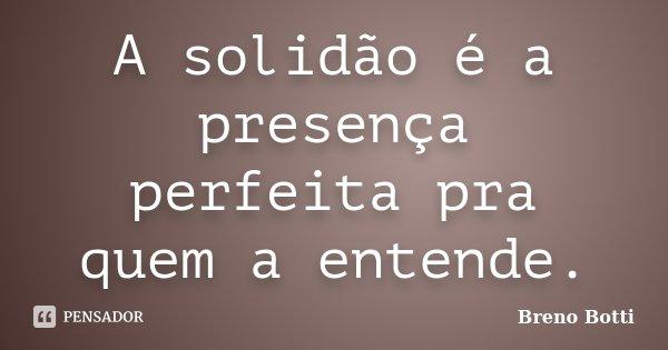 A solidão é a presença perfeita pra quem a entende.... Frase de Breno Botti.
