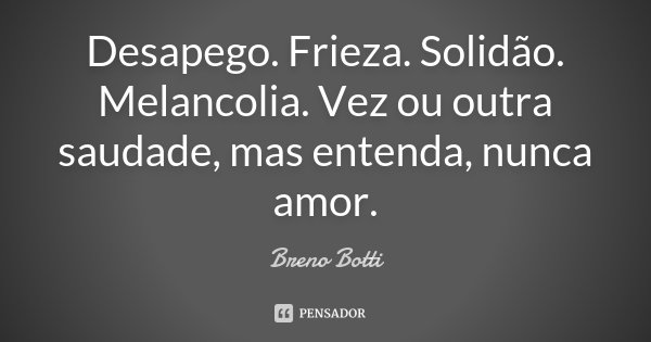 Desapego. Frieza. Solidão. Melancolia. Vez ou outra saudade, mas entenda, nunca amor.... Frase de Breno Botti.