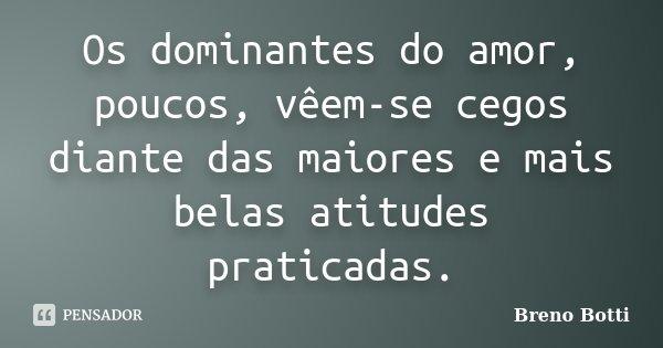 Os dominantes do amor, poucos, vêem-se cegos diante das maiores e mais belas atitudes praticadas.... Frase de Breno Botti.