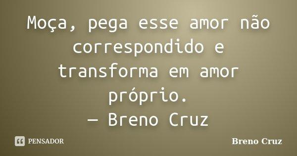 Moça, pega esse amor não correspondido e transforma em amor próprio. — Breno Cruz... Frase de Breno Cruz.