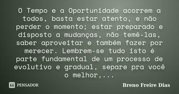 O Tempo e a Oportunidade acorrem a todos, basta estar atento, e não perder o momento; estar preparado e disposto a mudanças, não temê-las, saber aproveitar e ta... Frase de Breno Freire Dias.