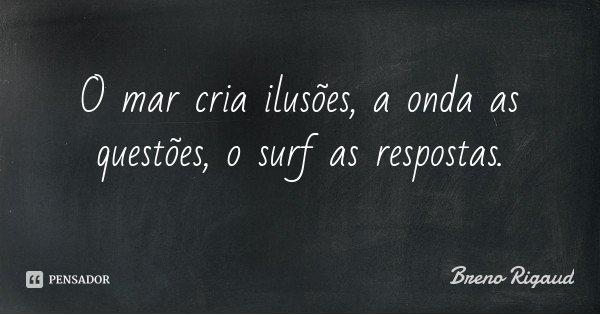 O mar cria ilusões, a onda as questões, o surf as respostas.... Frase de Breno Rigaud.