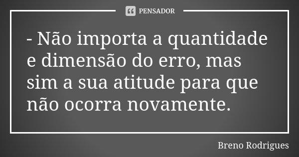 - Não importa a quantidade e dimensão do erro, mas sim a sua atitude para que não ocorra novamente.... Frase de Breno Rodrigues.