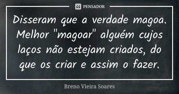 """Disseram que a verdade magoa. Melhor """"magoar"""" alguém cujos laços não estejam criados, do que os criar e assim o fazer.... Frase de Breno Vieira Soares."""