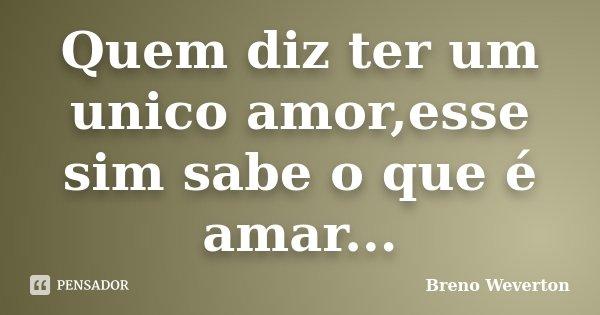 Quem diz ter um unico amor,esse sim sabe o que é amar...... Frase de Breno Weverton.