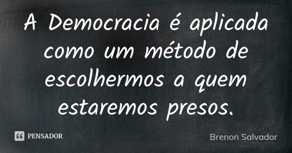 A Democracia é aplicada como um método de escolhermos a quem estaremos presos.... Frase de Brenon Salvador.