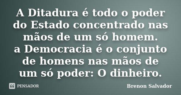 A Ditadura é todo o poder do Estado concentrado nas mãos de um só homem. a Democracia é o conjunto de homens nas mãos de um só poder: O dinheiro.... Frase de Brenon Salvador.