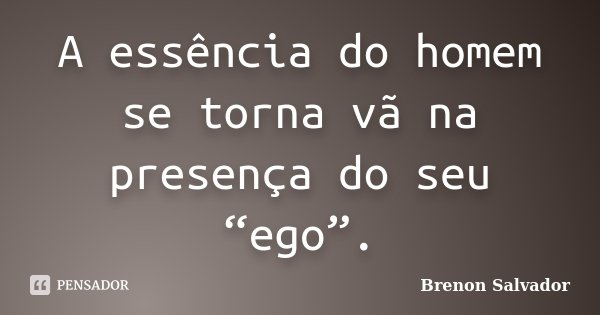 """A essência do homem se torna vã na presença do seu """"ego"""".... Frase de Brenon Salvador."""