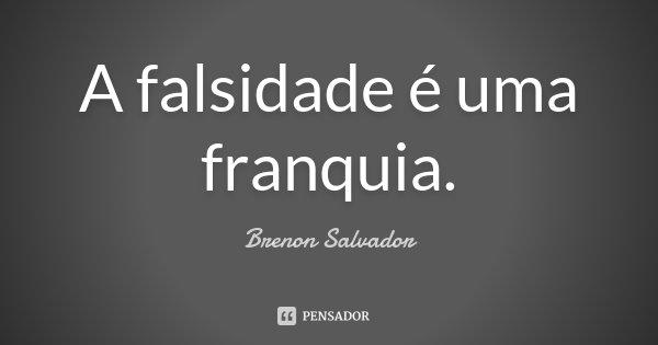 A falsidade é uma franquia.... Frase de Brenon Salvador.