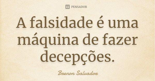 A falsidade é uma máquina de fazer decepções.... Frase de Brenon Salvador.