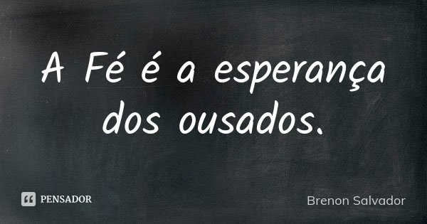 A Fé é a esperança dos ousados.... Frase de Brenon Salvador.