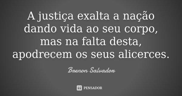 A justiça exalta a nação dando vida ao seu corpo, mas na falta desta, apodrecem os seus alicerces.... Frase de Brenon Salvador.