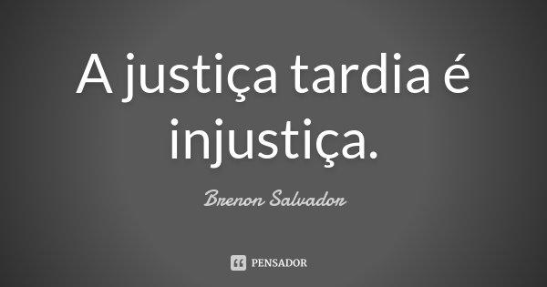 A justiça tardia é injustiça.... Frase de Brenon Salvador.