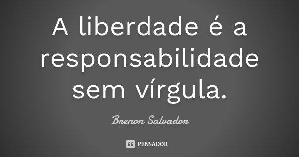 A liberdade é a responsabilidade sem vírgula.... Frase de Brenon Salvador.