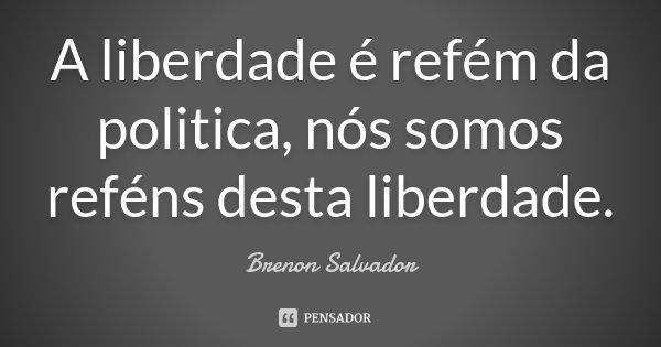A liberdade é refém da politica, nós somos reféns desta liberdade.... Frase de Brenon Salvador.