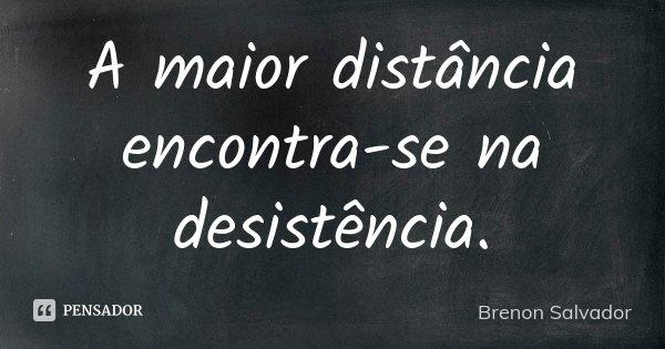 A maior distância encontra-se na desistência.... Frase de Brenon Salvador.
