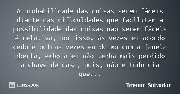 A probabilidade das coisas serem fáceis diante das dificuldades que facilitam a possibilidade das coisas não serem fáceis é relativa, por isso, às vezes eu acor... Frase de Brenon Salvador.