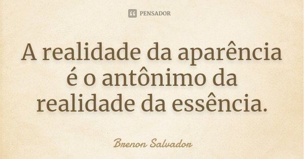 A realidade da aparência é o antônimo da realidade da essência.... Frase de Brenon Salvador.