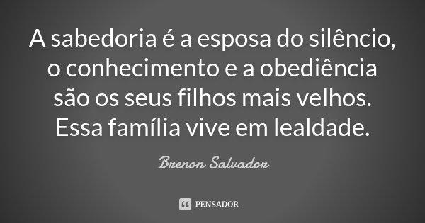 A sabedoria é a esposa do silêncio, o conhecimento e a obediência são os seus filhos mais velhos. Essa família vive em lealdade.... Frase de Brenon Salvador.