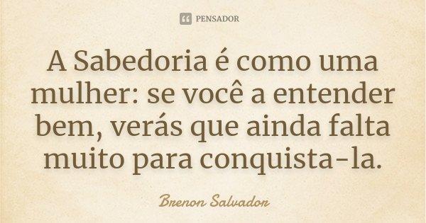 A Sabedoria é como uma mulher: se você a entender bem, verás que ainda falta muito para conquista-la.... Frase de Brenon Salvador.