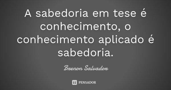 A sabedoria em tese é conhecimento, o conhecimento aplicado é sabedoria.... Frase de Brenon Salvador.