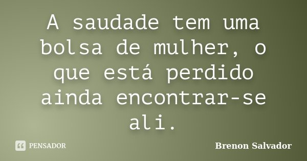 A saudade tem uma bolsa de mulher, o que está perdido ainda encontrar-se ali.... Frase de Brenon Salvador.