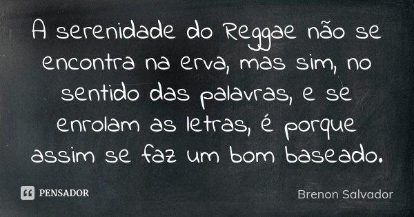 A serenidade do Reggae não se encontra na erva, mas sim, no sentido das palavras, e se enrolam as letras, é porque assim se faz um bom baseado.... Frase de Brenon Salvador.